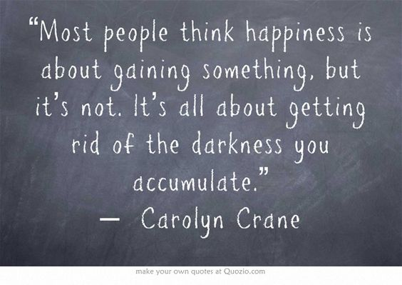 Most people think happiness is about gaining something, but its not. It's all about gettin ...