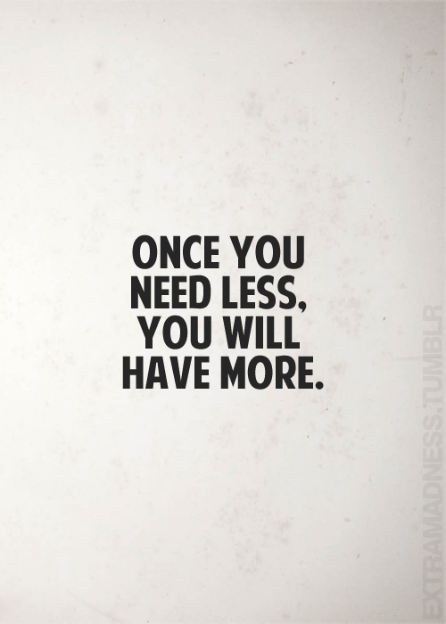 Once you need less. You will have more.