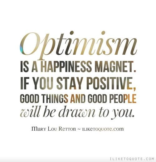 Optimism is a happiness magnet. If you stay positive, good thing and good people will be drawn t ...