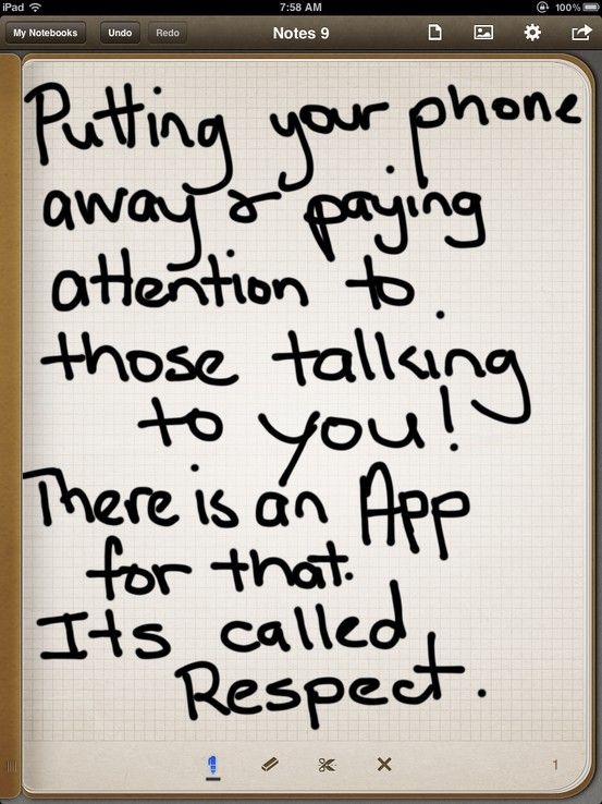 Putting your phone away and paying attention to those talking to you. There is an app for that.  ...