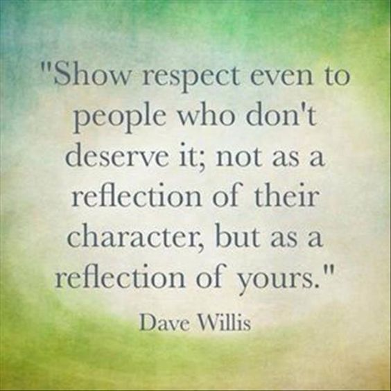 Show respect even to people who don't deserve it; not as a reflection of their character,  ...