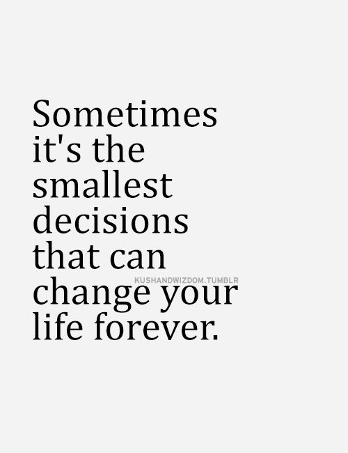 Sometimes its the smallest decision that can change your life forever.