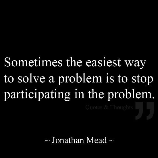 Sometimes the easiest way to solve a problem is to stop participating in the problem