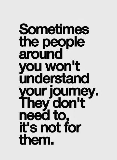 Sometimes the people around you wont' understand your journey. They don't need to, i ...