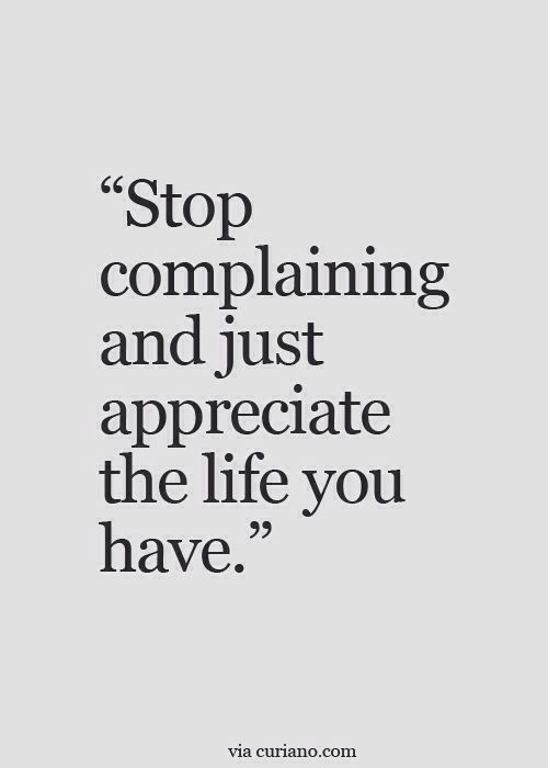 Stop complaining and just appreciate the life you have.