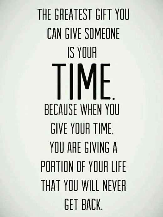 The greatest gift to you can give someone is your time. Because when you give your time, you are ...