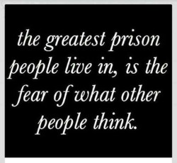 The greatest prison people live is, is the fear of what other people think.