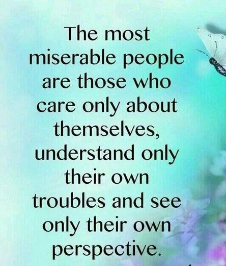 The most miserable people are the those who care only about themselves and understand only their ...
