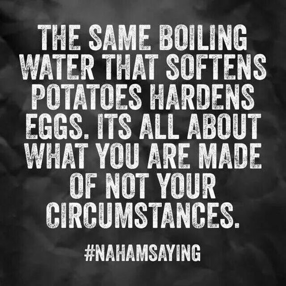 The same boiling water that softens potatoes hardens eggs. It is all about what you are made of  ...