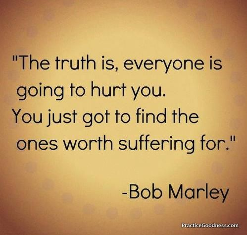 The Truth Is Everyone Is Going To Hurt You You Just Got To Find