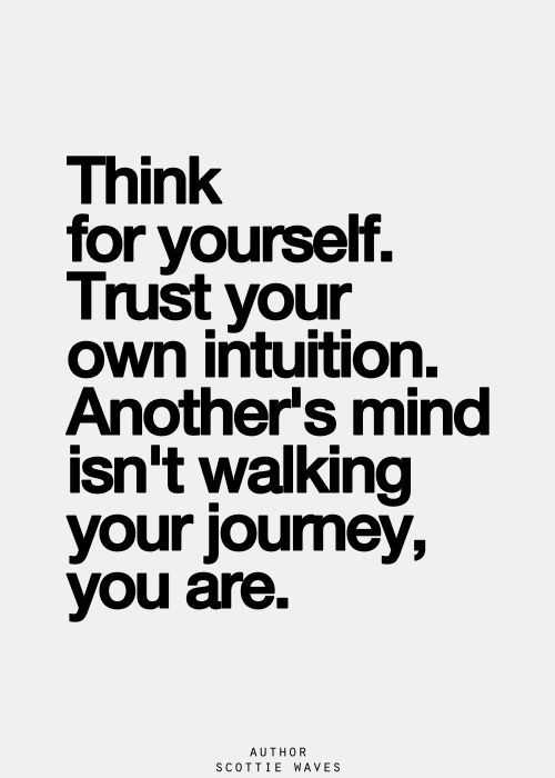 Think for yourself. Trust your own intuition. Another's mind isn't walking your jour ...