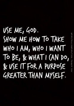 Use me, God. Show me how to take who I am, who I want to be, and what I can do, and use for a pu ...