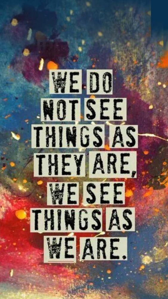 We don't see things as they are. We see things as we are.