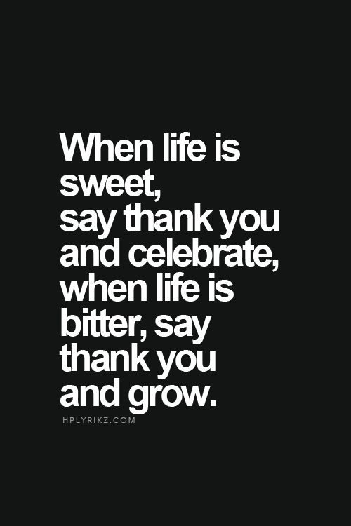 When life is sweet, say thank you and celebrate, when life is bitter, say thank you and grow.