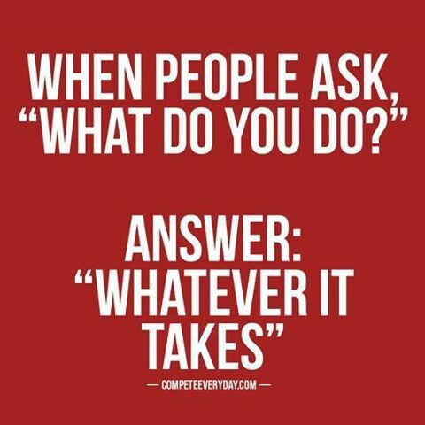 When people ask, What do you do? Answer: What ever it takes.