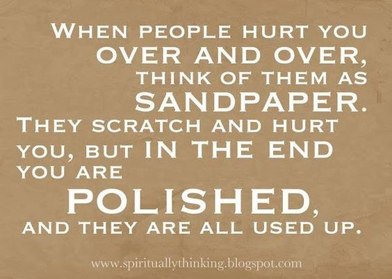 When people hurt you over and over, think of them as sandpaper. They scratch and hurt you, but i ...