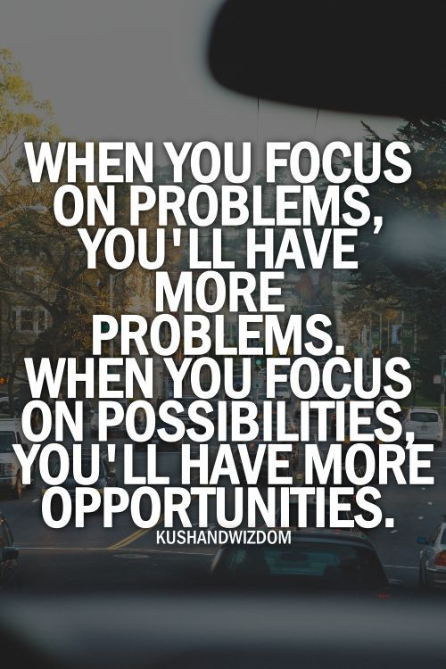 When you focus on problems, you'll have more problems. When you focus on possibilities you ...