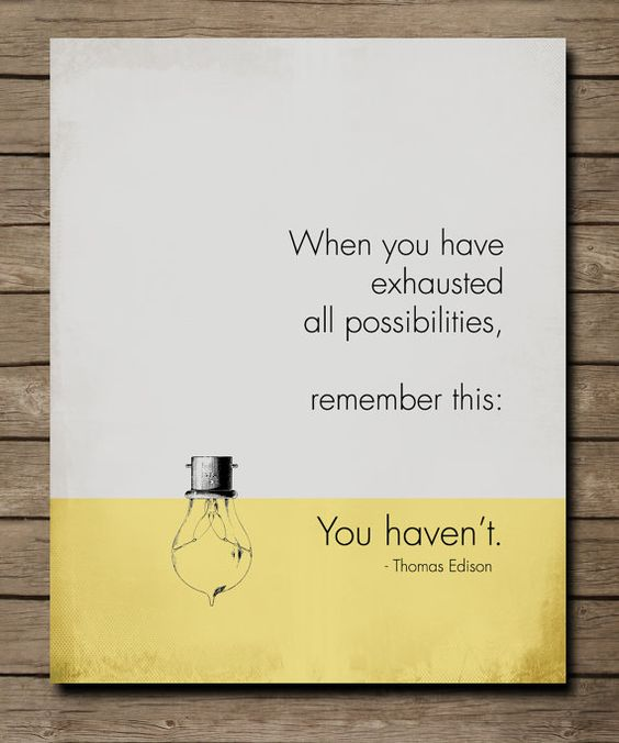 When you have exhausted all possibilities. Remember this: You haven't
