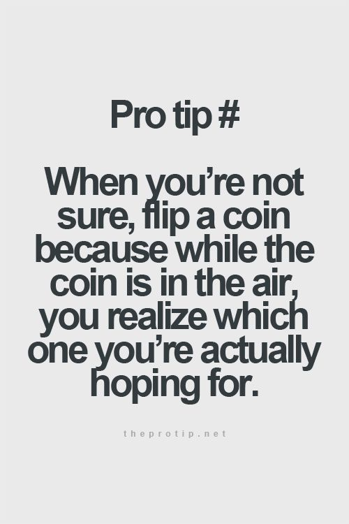 When you're not sure, flip a coin because while the coin is in the air, you realize which  ...