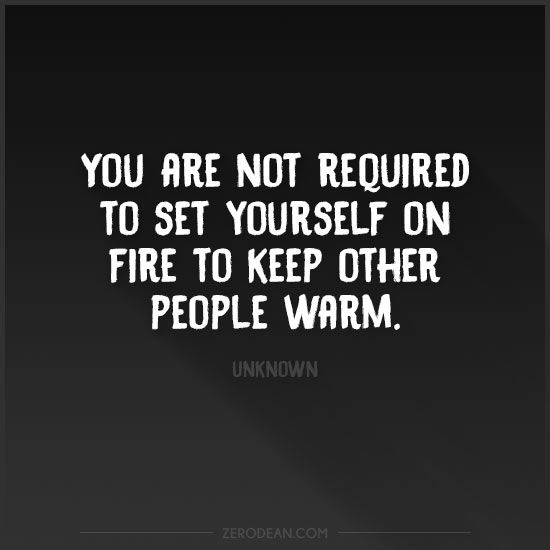 You're not required to set yourself on fire to keep other people warm.