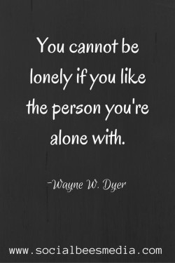 You cannot be lonely if you like the person your alone with.