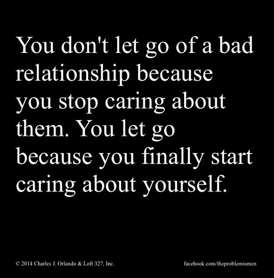 You don't let go of a bad relationship because you stop caring about them. You Let go beca ...
