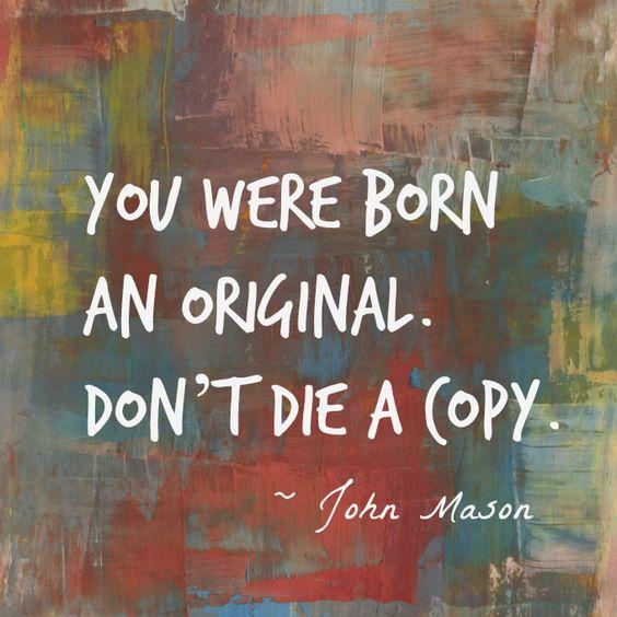 We were born an original. Don't die a copy.