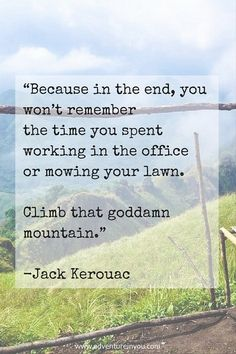 Because in the end, you won't remember the time you spent working in the office or mowing  ...