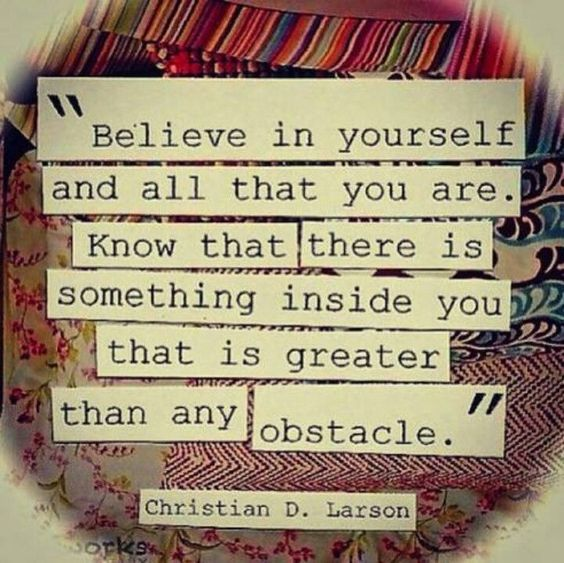 Believe in yourself and all that you are. Know that there is something inside you that is greate ...