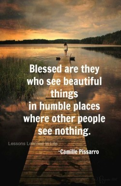 Blessed are they who see beautiful things in humble place where others see nothing.