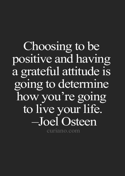 Choosing to be positive and having a grateful attitude is going to determine how you're go ...