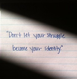 Don't let your struggle become your identity