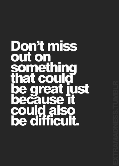 Don't miss out on something that could be great just because it could also be difficult