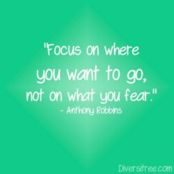 Focus on where you want to go, not on what you fear.