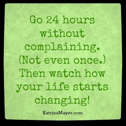 Go 24 hours without complaining. (Not even once.) Then watch how your life starts changing.