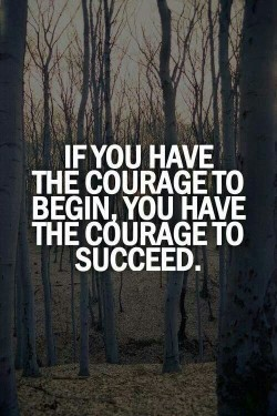 If you have the courage to begin, you have the courage to succeed.