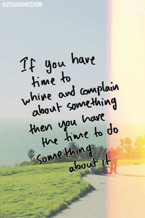 If you have time to whine and complain about something then you have the time to do something ab ...