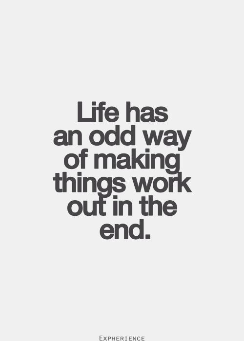 Life Has An Odd Way Of Making Things Work Out In The End Inspired