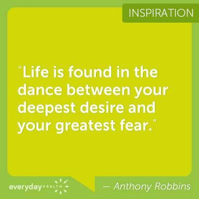 Life is found in the dance between your deepest desires and your greatest fear.