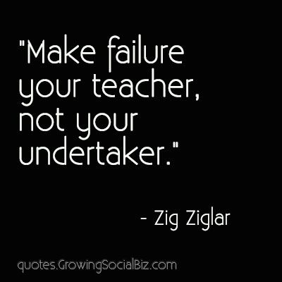 Make failure your teacher, not your undertaker.