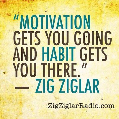 Motivation gets you going and habit gets you there.