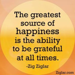 The greatest source of happiness is the ability to be grateful at all times.