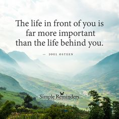 The life in front of you is far more important than the life behind you.