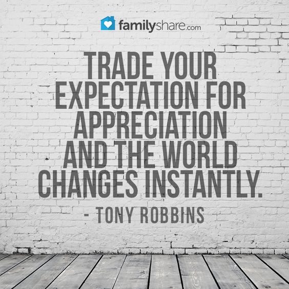 Trade your expectations for appreciation and the world changes instantly.