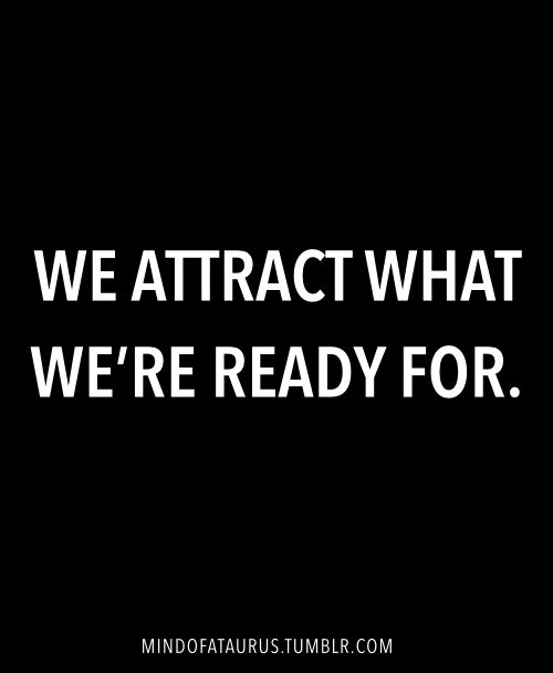 We attract what we're ready for.