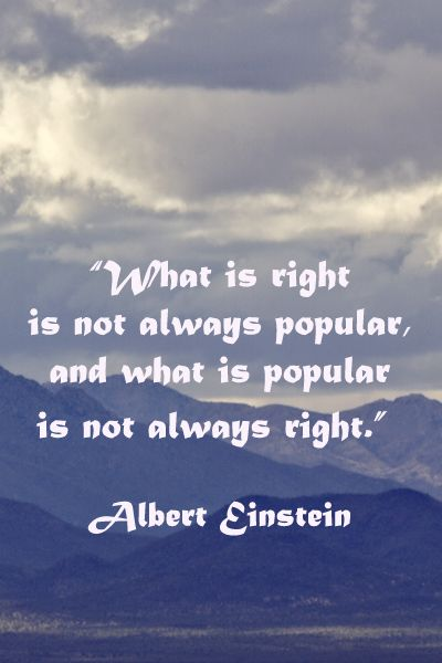 What is right is not always popular, and what is popular is not always right