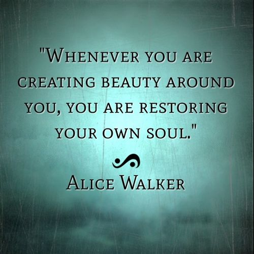 Whenever you are creating beauty around you, you are restoring your own soul.