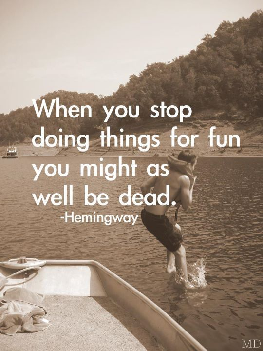 When you stop doing things for fun you might as well be dead.