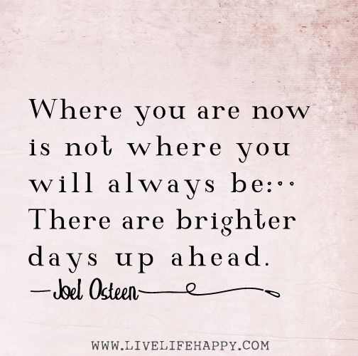 Where you are now is not where you always be. There are brighter days up ahead.