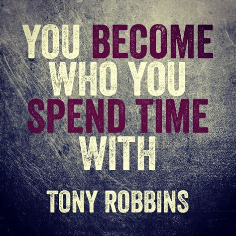 You become who you spend time with.